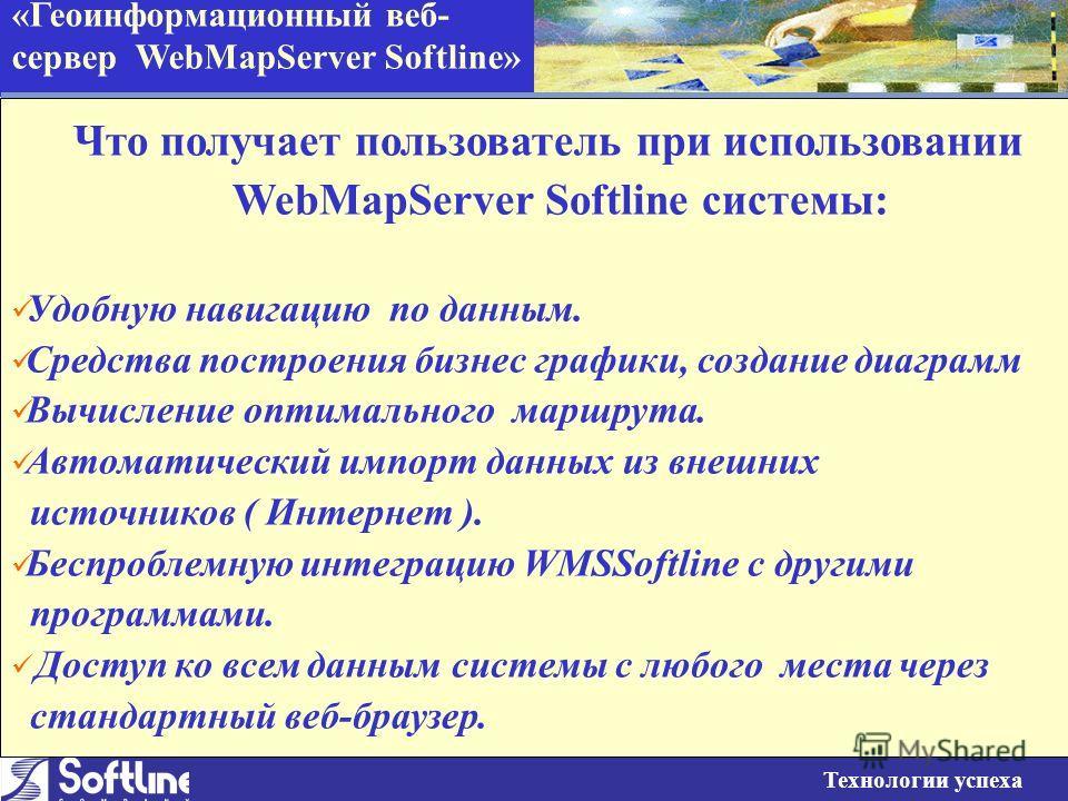 «Геоинформационный веб- сервер WebMapServer Softline» Технологии успеха Что получает пользователь при использовании WebMapServer Softline системы: Удобную навигацию по данным. Средства построения бизнес графики, создание диаграмм Вычисление оптимальн