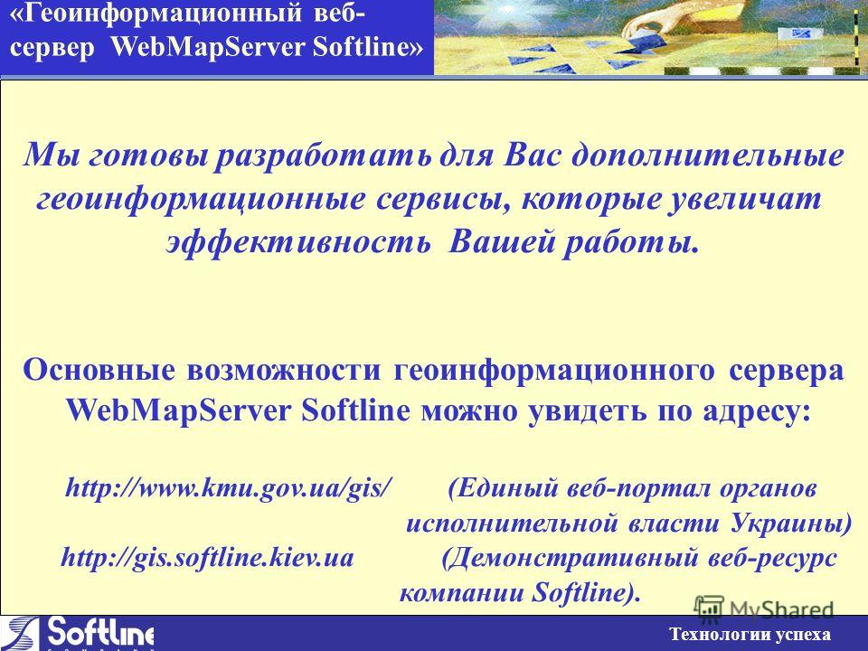 «Геоинформационный веб- сервер WebMapServer Softline» Технологии успеха Мы готовы разработать для Вас дополнительные геоинформационн ые сервисы, которые увеличат эффективность Вашей работы. Основные возможности геоинформационного сервера WebMapServer