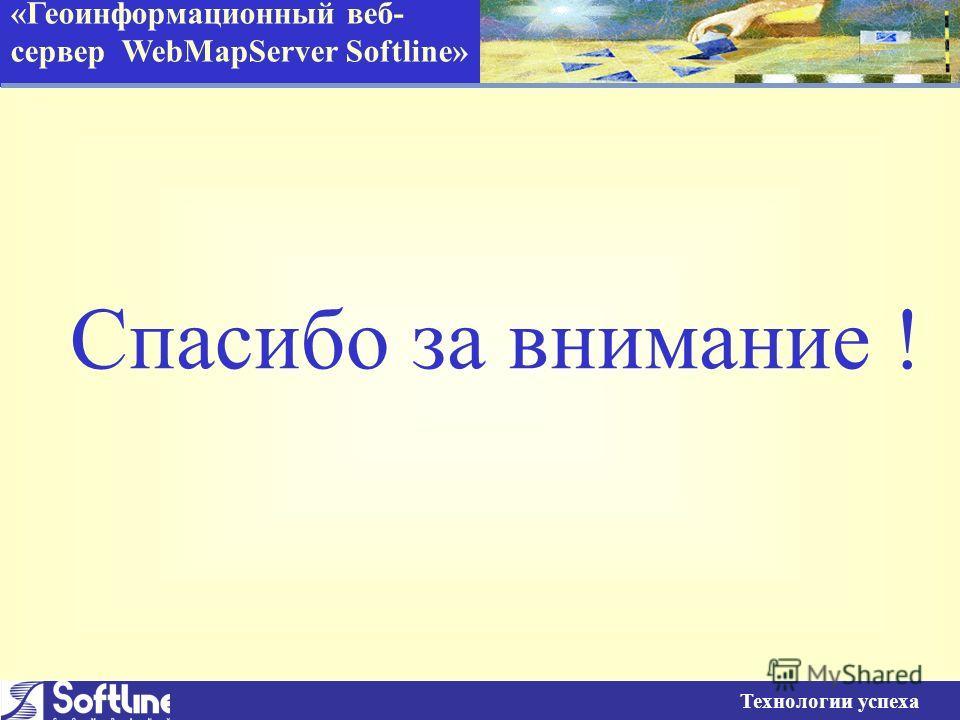 «Геоинформационный веб- сервер WebMapServer Softline» Технологии успеха Спасибо за внимание !