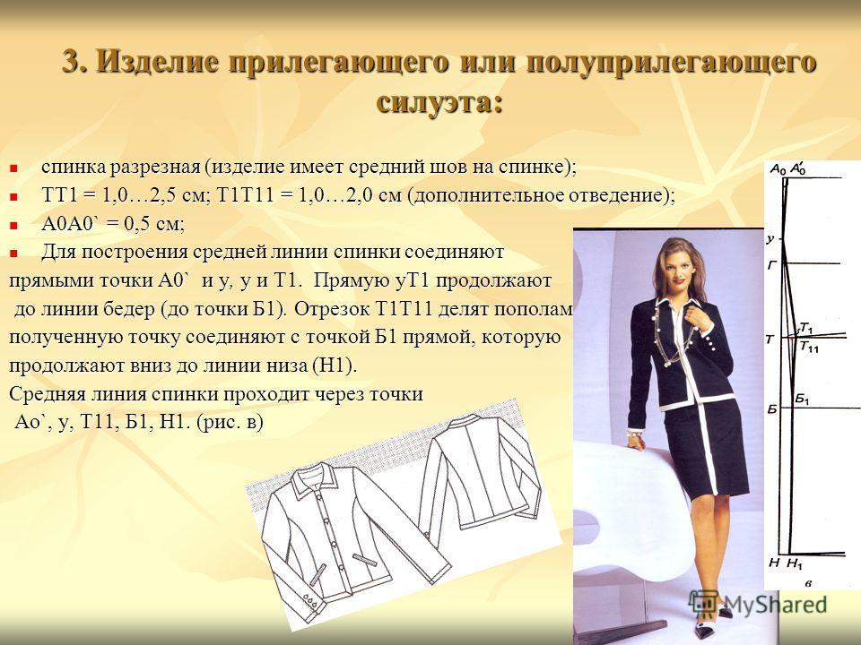 3. Изделие прилегающего или полуприлегающего силуэта: 3. Изделие прилегающего или полуприлегающего силуэта: спинка разрезная (изделие имеет средний шов на спинке); спинка разрезная (изделие имеет средний шов на спинке); ТТ1 = 1,0…2,5 см; Т1Т11 = 1,0…