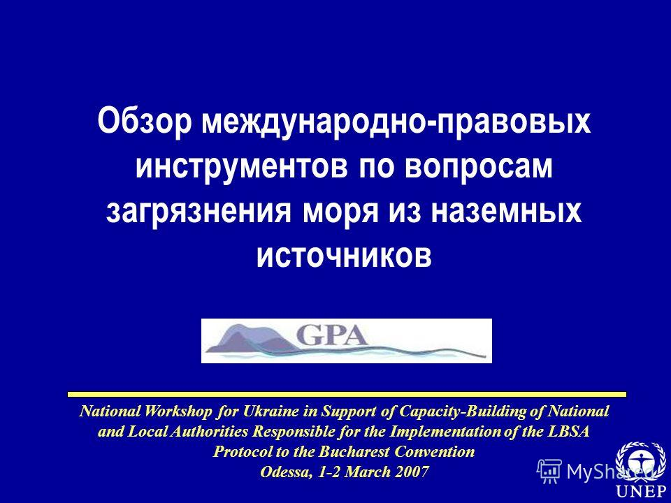 National Workshop for Ukraine in Support of Capacity-Building of National and Local Authorities Responsible for the Implementation of the LBSA Protocol to the Bucharest Convention Odessa, 1-2 March 2007 Обзор международно-правовых инструментов по воп