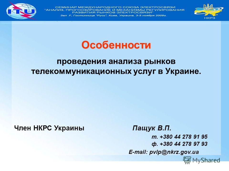 1 Особенности проведения анализа рынков телекоммуникационных услуг в Украине. Член НКРС Украины Пащук В.П. т. +380 44 278 91 95 ф. +380 44 278 97 93 E-mail: pvlp@nkrz.gov.ua