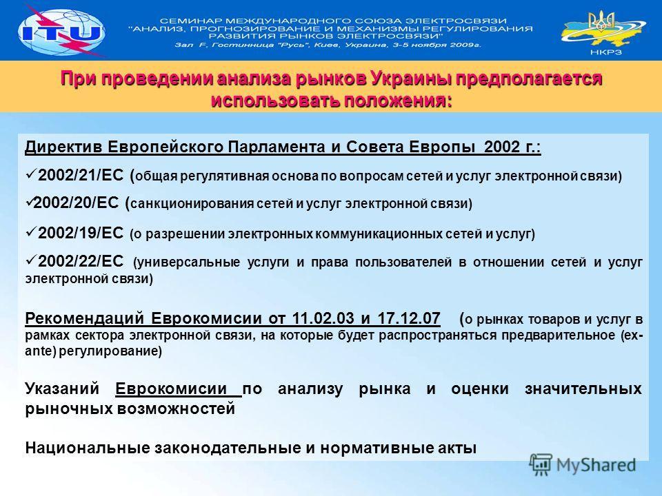 3 При проведении анализа рынков Украины предполагается использовать положения: Директив Европейского Парламента и Совета Европы 2002 г.: 2002/21/EC ( общая регулятивная основа по вопросам сетей и услуг электронной связи) 2002/20/EC ( санкционирования
