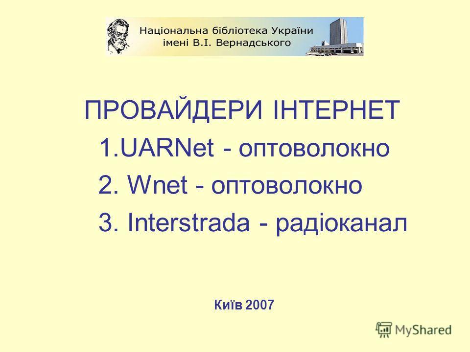 ПРОВАЙДЕРИ ІНТЕРНЕТ 1.UARNet - оптоволокно 2. Wnet - оптоволокно 3. Interstrada - радіоканал Київ 2007