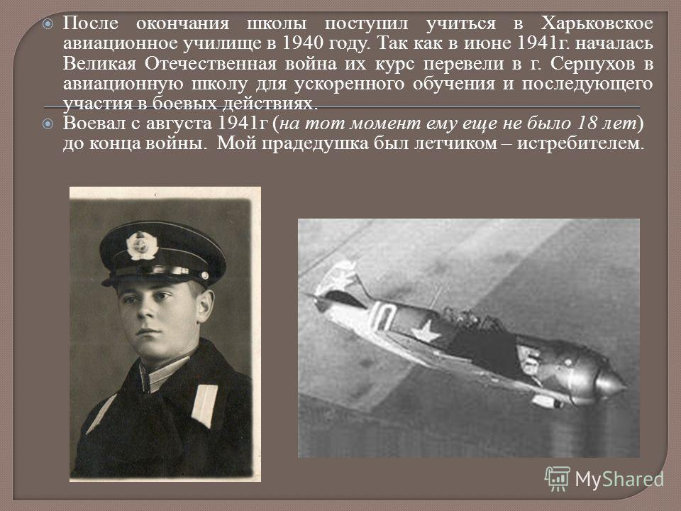 После окончания школы поступил учиться в Харьковское авиационное училище в 1940 году. Так как в июне 1941г. началась Великая Отечественная война их курс перевели в г. Серпухов в авиационную школу для ускоренного обучения и последующего участия в боев