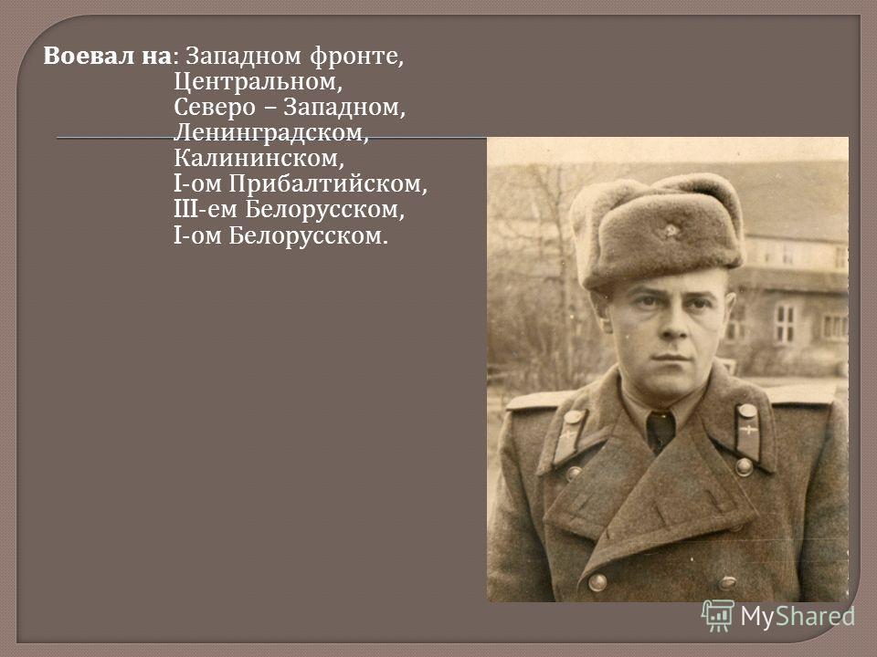Воевал на : Западном фронте, Центральном, Северо – Западном, Ленинградском, Калининском, I- ом Прибалтийском, III- ем Белорусском, I- ом Белорусском.