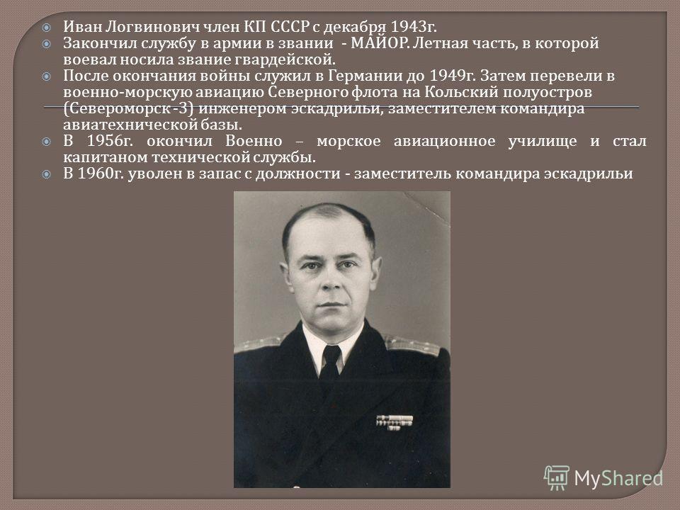 Иван Логвинович член КП СССР с декабря 1943 г. Закончил службу в армии в звании - МАЙОР. Летная часть, в которой воевал носила звание гвардейской. После окончания войны служил в Германии до 1949 г. Затем перевели в военно - морскую авиацию Северного