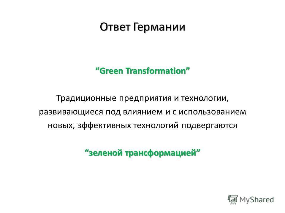Ответ Германии Green Transformation Традиционные предприятия и технологии, развивающиеся под влиянием и с использованием новых, зффективных технологий подвергаются зеленой трансформацией