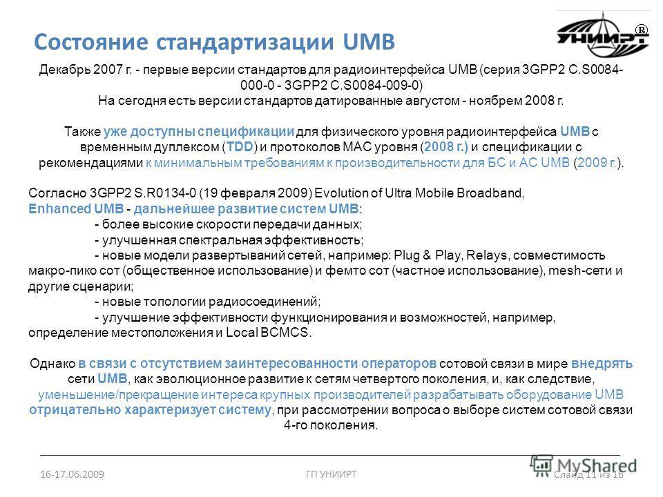 Состояние стандартизации UMB 16-17.06.2009ГП УНИИРТ Слайд 11 из 16 Декабрь 2007 г. - первые версии стандартов для радиоинтерфейса UMB (серия 3GPP2 C.S0084- 000-0 - 3GPP2 C.S0084-009-0) На сегодня есть версии стандартов датированные августом - ноябрем