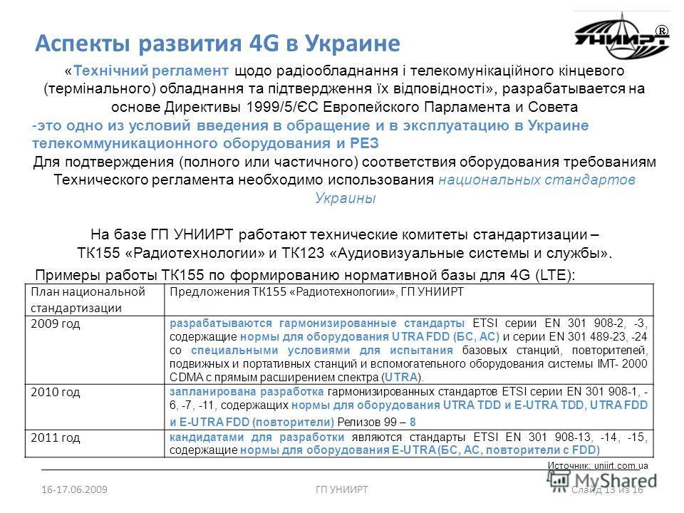 Аспекты развития 4G в Украине 16-17.06.2009ГП УНИИРТ Слайд 13 из 16 «Технічний регламент щодо радіообладнання і телекомунікаційного кінцевого (термінального) обладнання та підтвердження їх відповідності», разрабатывается на основе Директивы 1999/5/ЄС