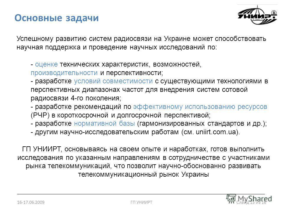 Основные задачи 16-17.06.2009ГП УНИИРТ Слайд 15 из 16 Успешному развитию систем радиосвязи на Украине может способствовать научная поддержка и проведение научных исследований по: - оценке технических характеристик, возможностей, производительности и