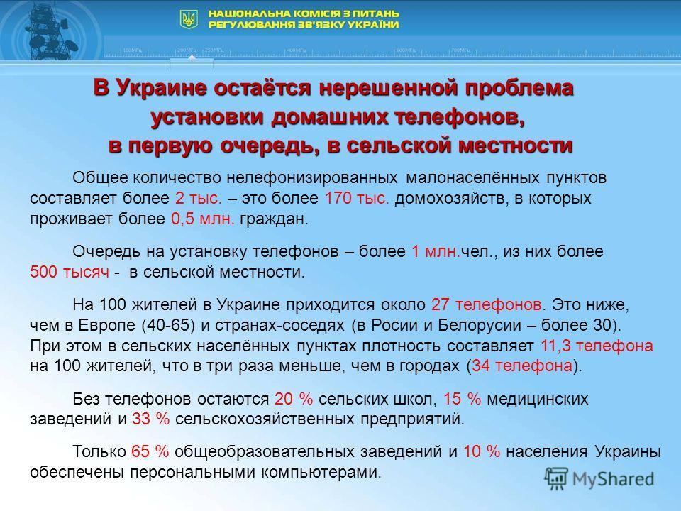 В Украине остаётся нерешенной проблема установки домашних телефонов, в первую очередь, в сельской местности в первую очередь, в сельской местности Общее количество нелефонизированных малонаселённых пунктов составляет более 2 тыс. – это более 170 тыс.