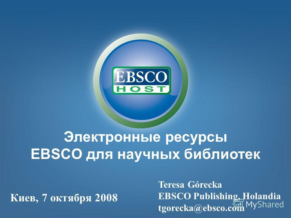 Электронные ресурсы EBSCO для научных библиотек Teresa Górecka EBSCO Publishing, Holandia tgorecka@ebsco.com Киев, 7 октября 2008