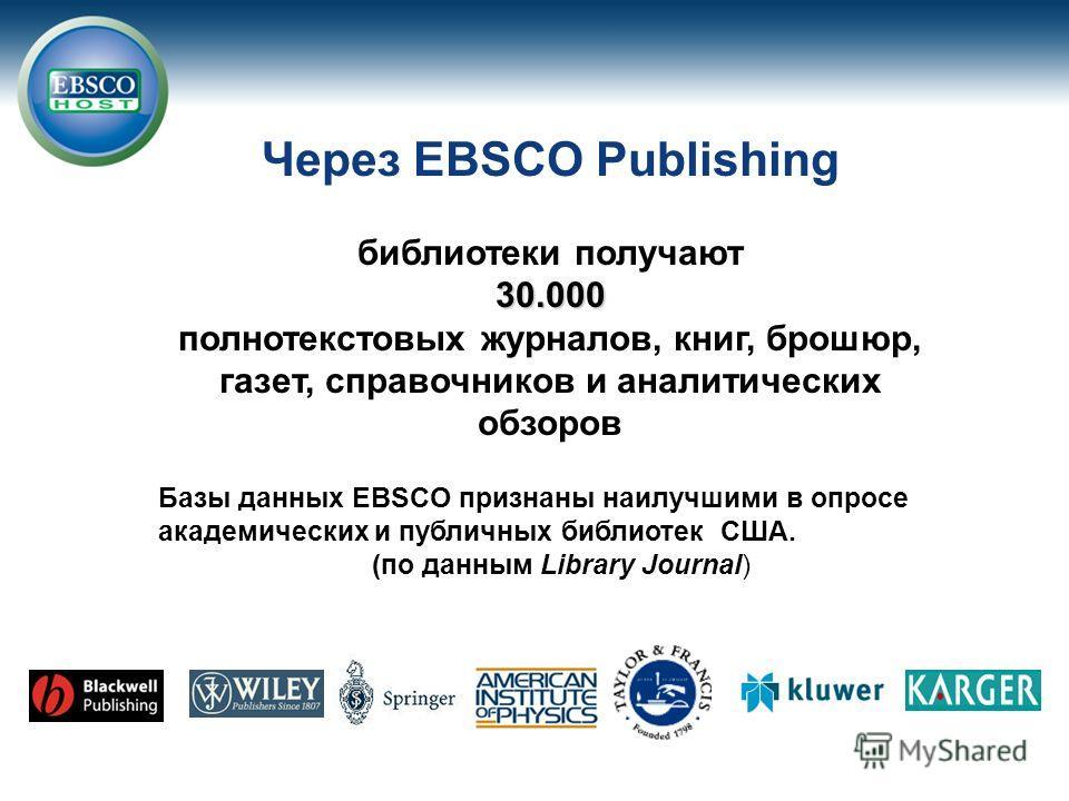 Через EBSCO Publishing библиотеки получают 30.000 полнотекстовых журналов, книг, брошюр, газет, справочников и аналитических обзоров Базы данных EBSCO признаны наилучшими в опросе академических и публичных библиотек США. (по данным Library Journal)