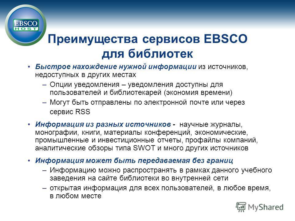 Преимущества сервисов EBSCO для библиотек Быстрое нахождение нужной информации из источников, недоступных в других местах –Опции уведомления – уведомления доступны для пользователей и библиотекарей (экономия времени) –Могут быть отправлены по электро