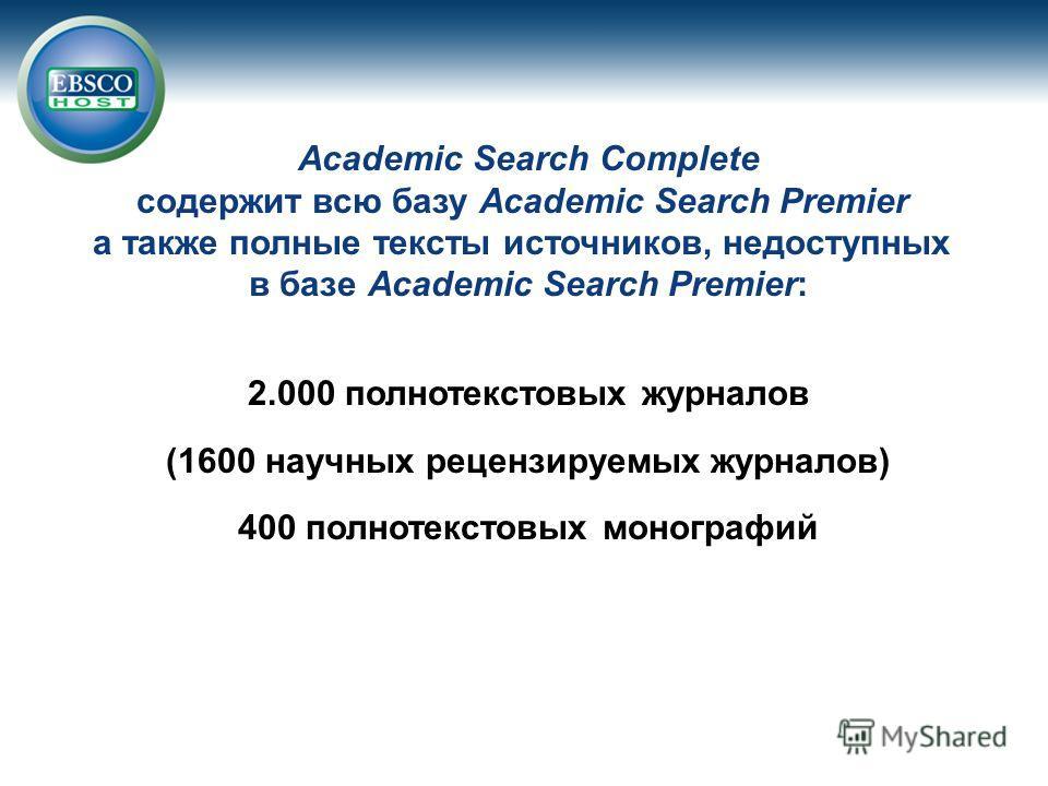 Academic Search Complete содержит всю базу Academic Search Premier а также полные тексты источников, недоступных в базе Academic Search Premier: 2.000 полнотекстовых журналов (1600 научных рецензируемых журналов) 400 полнотекстовых монографий