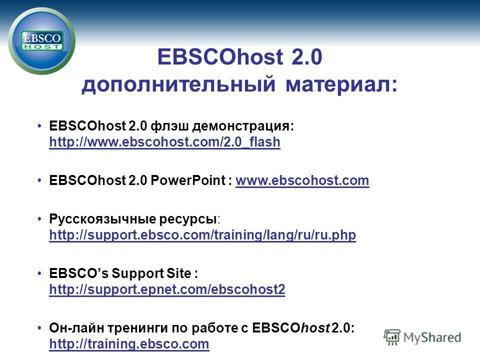EBSCOhost 2.0 дополнительный материал: EBSCOhost 2.0 флэш демонстрация: http://www.ebscohost.com/2.0_flash EBSCOhost 2.0 PowerPoint : www.ebscohost.com Русскoязычные ресурсы: http://support.ebsco.com/training/lang/ru/ru.php EBSCOs Support Site : http