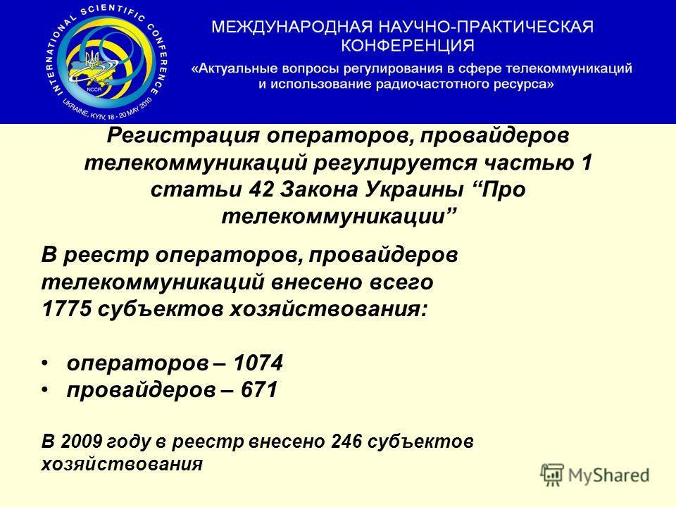 Регистрация операторов, провайдеров телекоммуникаций регулируется частью 1 статьи 42 Закона Украины Про телекоммуникации В реестр операторов, провайдеров телекоммуникаций внесено всего 1775 субъектов хозяйствования: операторов – 1074 провайдеров – 67