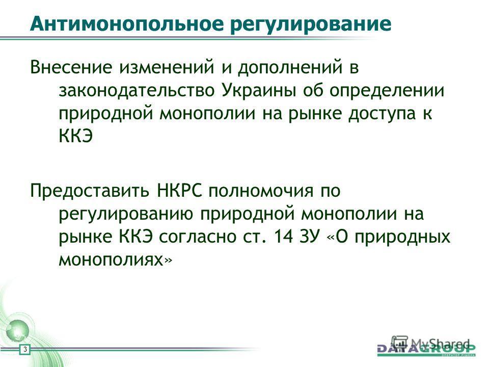 3 Антимонопольное регулирование Внесение изменений и дополнений в законодательство Украины об определении природной монополии на рынке доступа к ККЭ Предоставить НКРС полномочия по регулированию природной монополии на рынке ККЭ согласно ст. 14 ЗУ «О