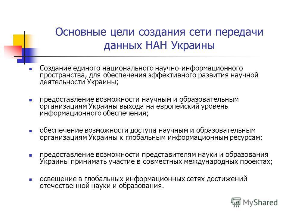 Основные цели создания сети передачи данных НАН Украины Создание единого национального научно-информационного пространства, для обеспечения эффективного развития научной деятельности Украины; предоставление возможности научным и образовательным орган