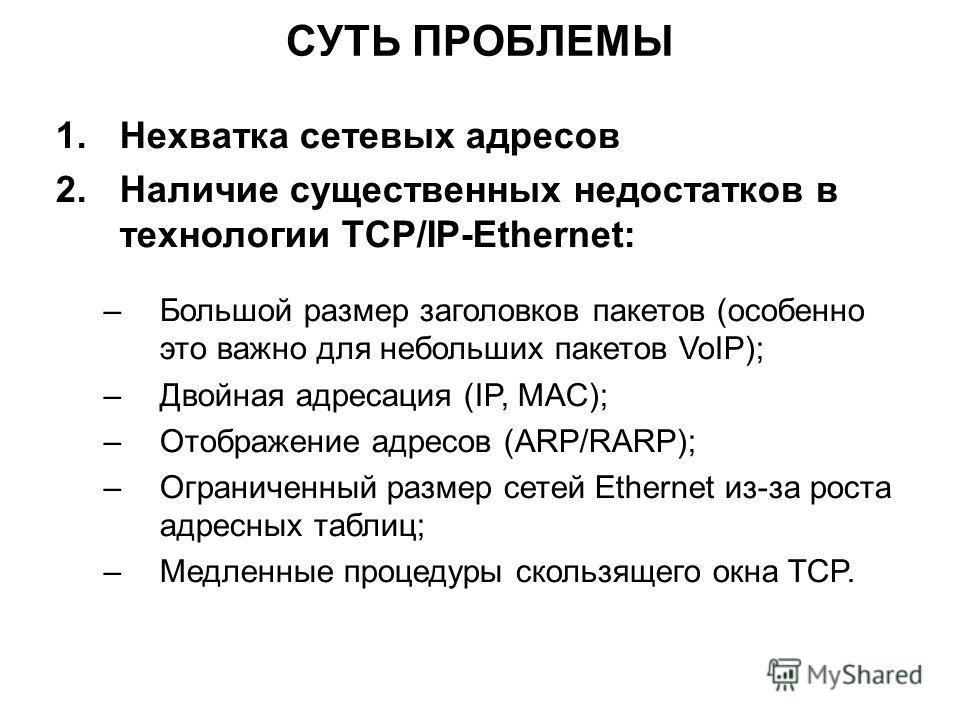 СУТЬ ПРОБЛЕМЫ 1.Нехватка сетевых адресов 2.Наличие существенных недостатков в технологии TCP/IP-Ethernet: –Большой размер заголовков пакетов (особенно это важно для небольших пакетов VoIP); –Двойная адресация (IP, MAC); –Отображение адресов (ARP/RARP