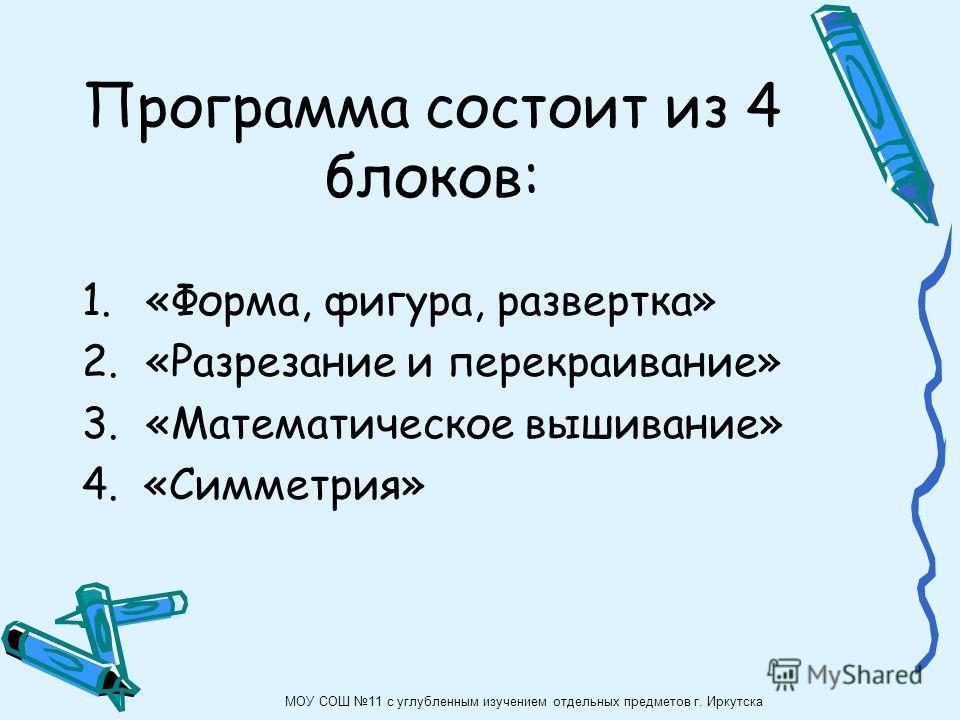 1.«Форма, фигура, развертка» 2.«Разрезание и перекраивание» 3.«Математическое вышивание» 4. «Симметрия» Программа состоит из 4 блоков: МОУ СОШ 11 с углубленным изучением отдельных предметов г. Иркутска