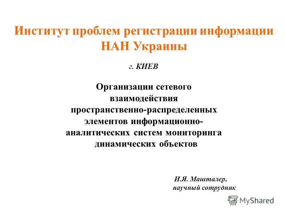 Институт проблем регистрации информации НАН Украины г. КИЕВ Организации сетевого взаимодействия пространственно-распределенных элементов информационно- аналитических систем мониторинга динамических объектов И.Я. Машталер, научный сотрудник