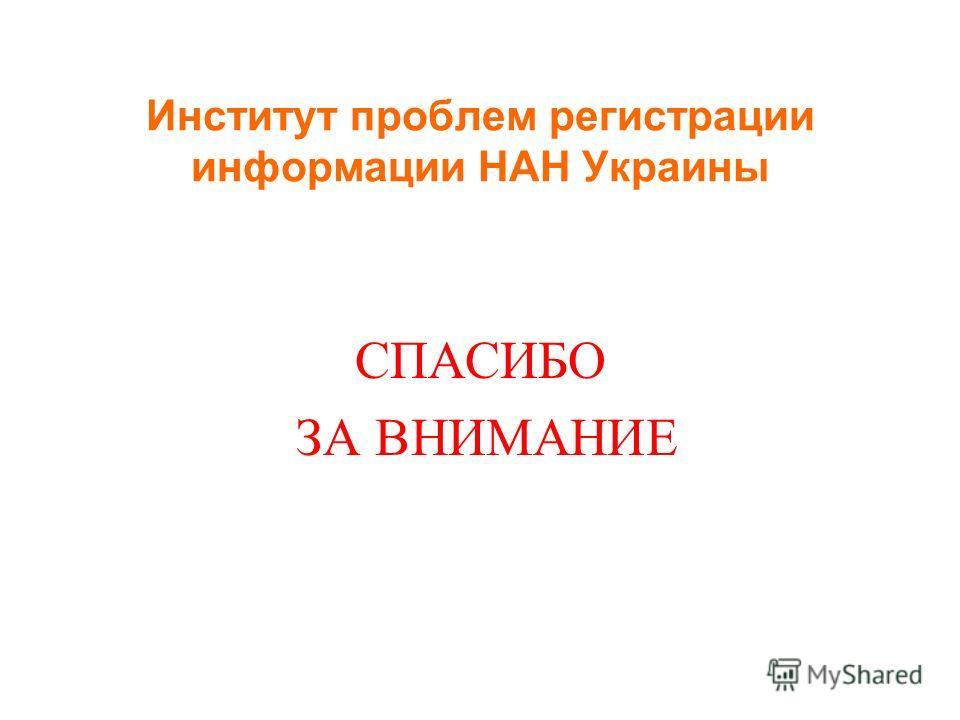 Институт проблем регистрации информации НАН Украины СПАСИБО ЗА ВНИМАНИЕ