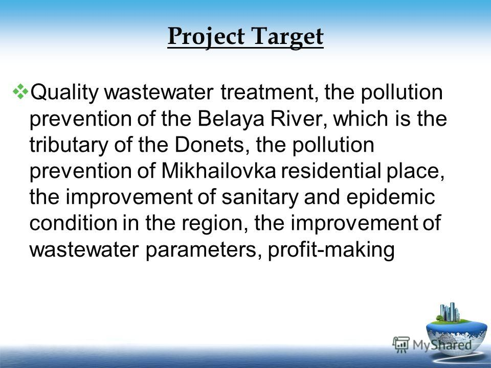Project Target Quality wastewater treatment, the pollution prevention of the Belaya River, which is the tributary of the Donets, the pollution prevention of Mikhailovka residential place, the improvement of sanitary and epidemic condition in the regi
