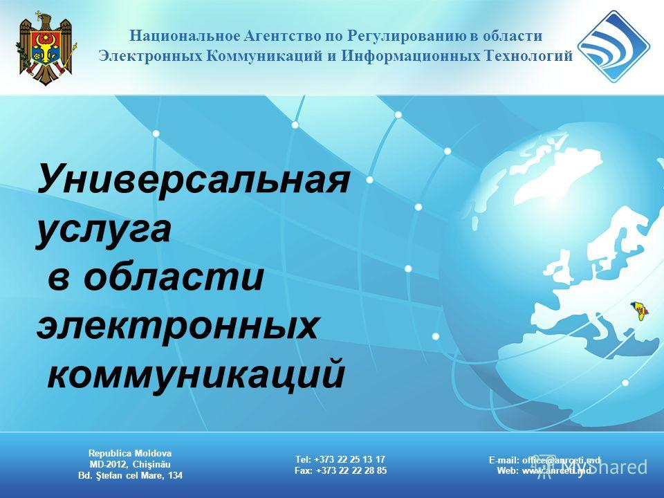 Национальное Агентство по Регулированию в области Электронных Коммуникаций и Информационных Технологий Универсальная услуга в области электронных коммуникаций Republica Moldova MD-2012, Chişinău Bd. Ştefan cel Mare, 134 Tel: +373 22 25 13 17 Fax: +37