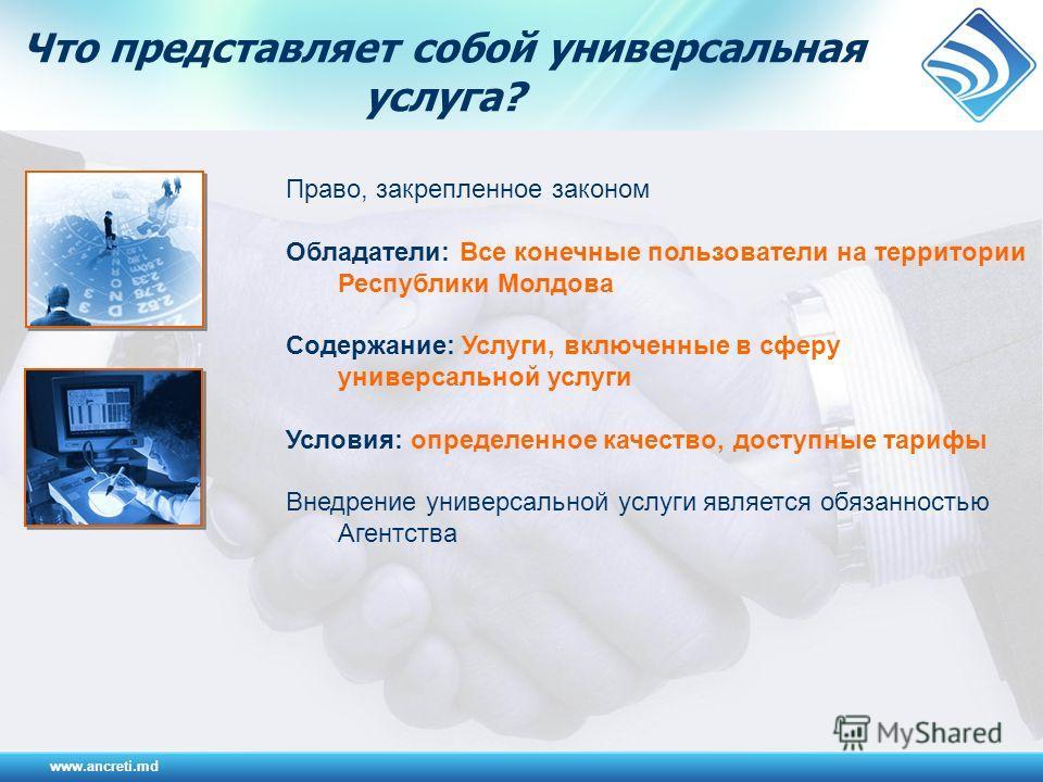 Что представляет собой универсальная услуга? www.ancreti.md Право, закрепленное законом Обладатели: Все конечные пользователи на территории Республики Молдова Содержание: Услуги, включенные в сферу универсальной услуги Условия: определенное качество,