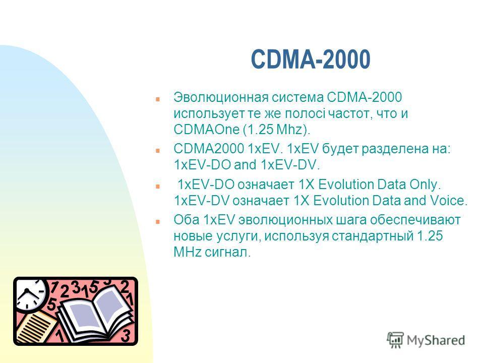 CDMA-2000 n Эволюционная система CDMA-2000 использует те же полосі частот, что и CDMAOne (1.25 Mhz). n CDMA2000 1xEV. 1xEV будет разделена на: 1xEV-DO and 1xEV-DV. n 1xEV-DO означает 1X Evolution Data Only. 1xEV-DV означает 1X Evolution Data and Voic