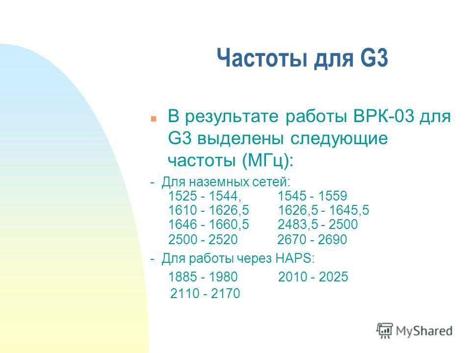 Частоты для G3 n В результате работы ВРК-03 для G3 выделены следующие частоты (МГц): - Для наземных сетей: 1525 - 1544, 1545 - 1559 1610 - 1626,5 1626,5 - 1645,5 1646 - 1660,5 2483,5 - 2500 2500 - 2520 2670 - 2690 - Для работы через HAPS: 1885 - 1980