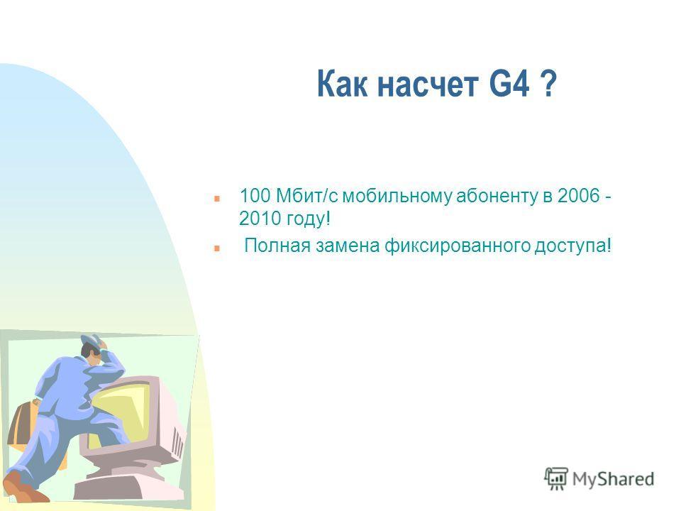 Как насчет G4 ? n 100 Мбит/с мобильному абоненту в 2006 - 2010 году! n Полная замена фиксированного доступа!