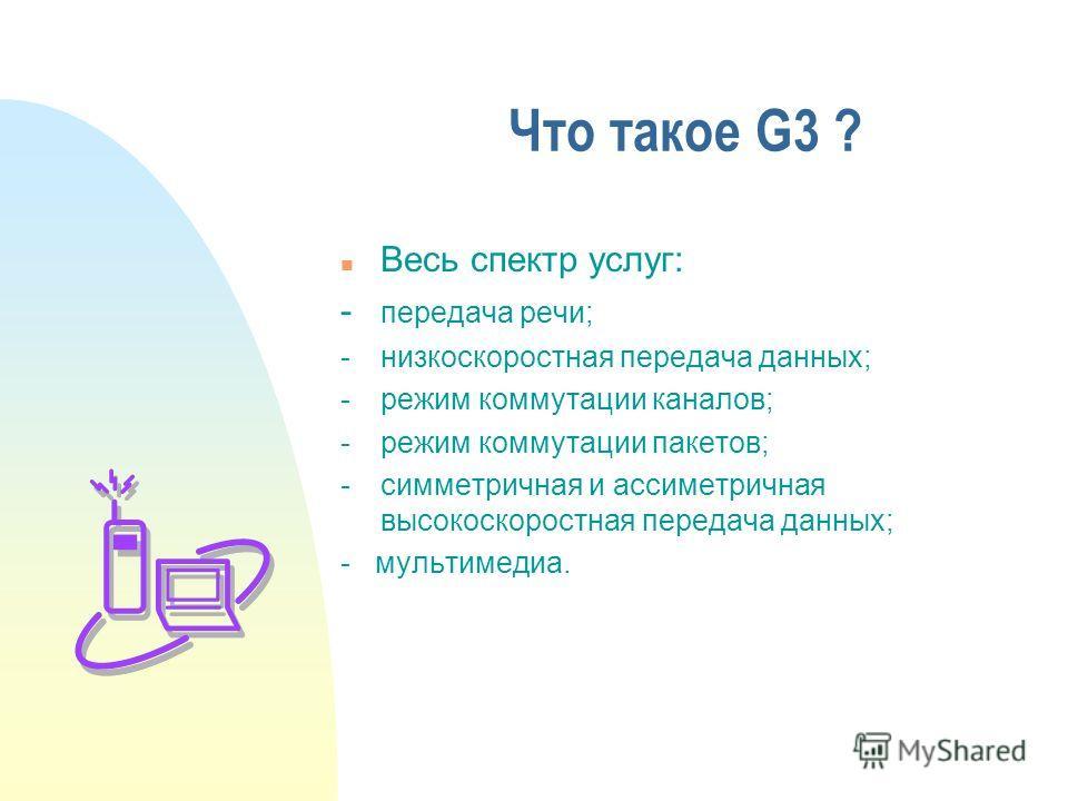 Что такое G3 ? n Весь спектр услуг: - передача речи; -низкоскоростная передача данных; -режим коммутации каналов; -режим коммутации пакетов; -симметричная и ассиметричная высокоскоростная передача данных; - мультимедиа.
