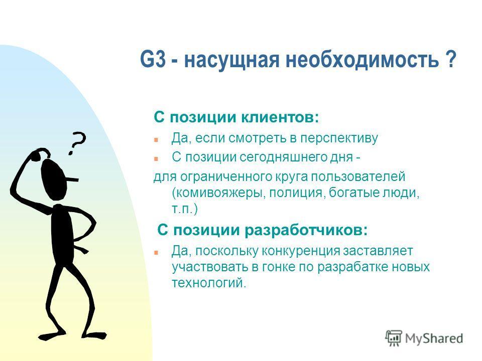 G3 - насущная необходимость ? С позиции клиентов: n Да, если смотреть в перспективу n С позиции сегодняшнего дня - для ограниченного круга пользователей (комивояжеры, полиция, богатые люди, т.п.) С позиции разработчиков: n Да, поскольку конкуренция з