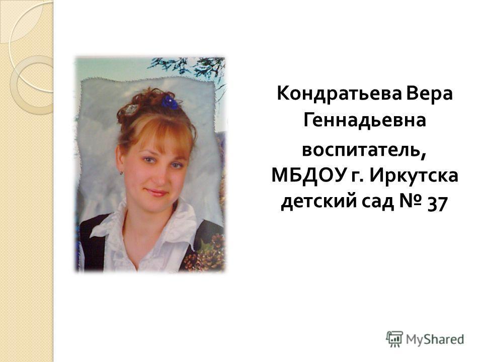 Кондратьева Вера Геннадьевна воспитатель, МБДОУ г. Иркутска детский сад 37