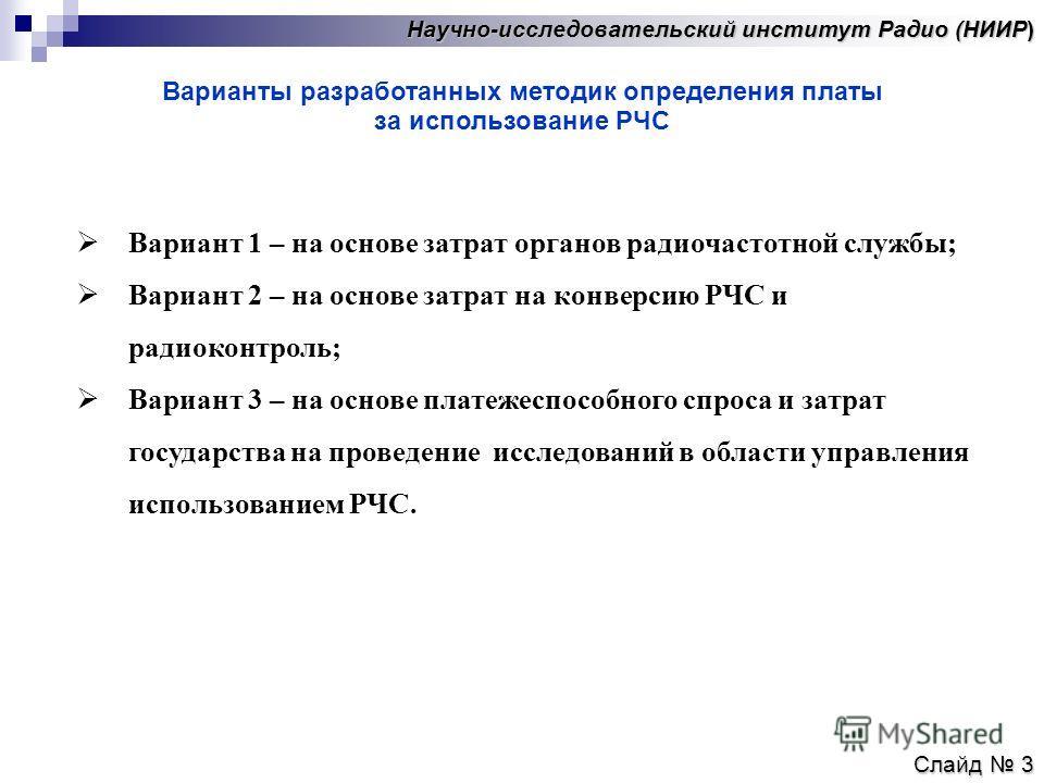 Научно-исследовательский институт Радио (НИИР) Слайд 3 Варианты разработанных методик определения платы за использование РЧС Вариант 1 – на основе затрат органов радиочастотной службы; Вариант 2 – на основе затрат на конверсию РЧС и радиоконтроль; Ва