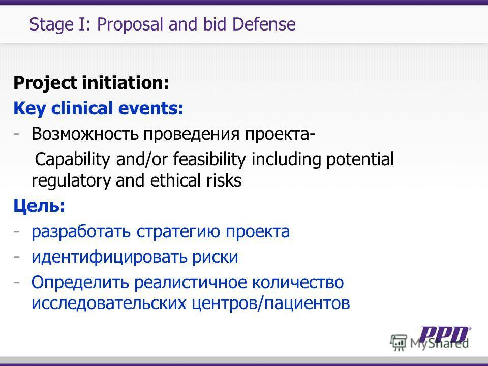 Stage I: Proposal and bid Defense Project initiation: Key clinical events: -Возможность проведения проекта- Capability and/or feasibility including potential regulatory and ethical risks Цель: -разработать стратегию проекта -идентифицировать риски -О