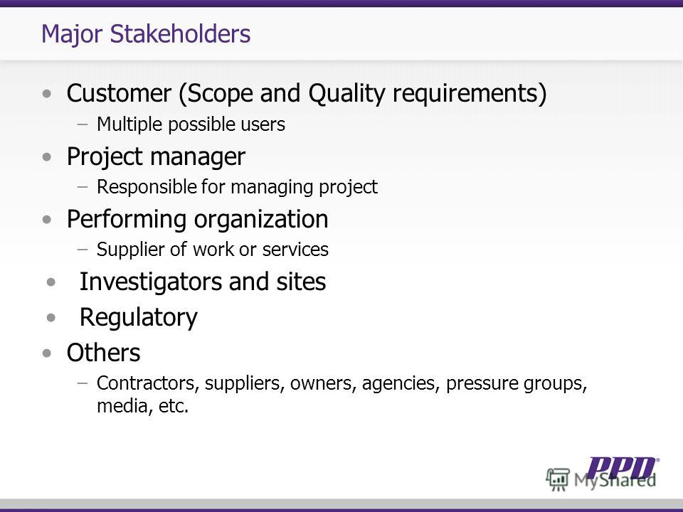 Major Stakeholders Customer (Scope and Quality requirements) Multiple possible users Project manager Responsible for managing project Performing organization Supplier of work or services Investigators and sites Regulatory Others Contractors, supplier