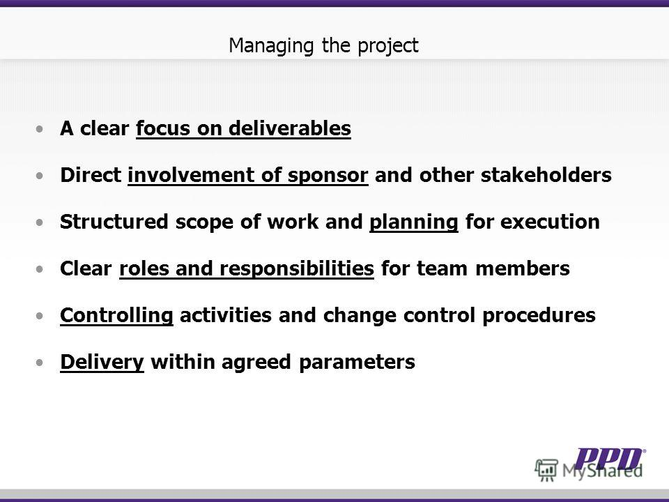 Managing the project A clear focus on deliverables Direct involvement of sponsor and other stakeholders Structured scope of work and planning for execution Clear roles and responsibilities for team members Controlling activities and change control pr
