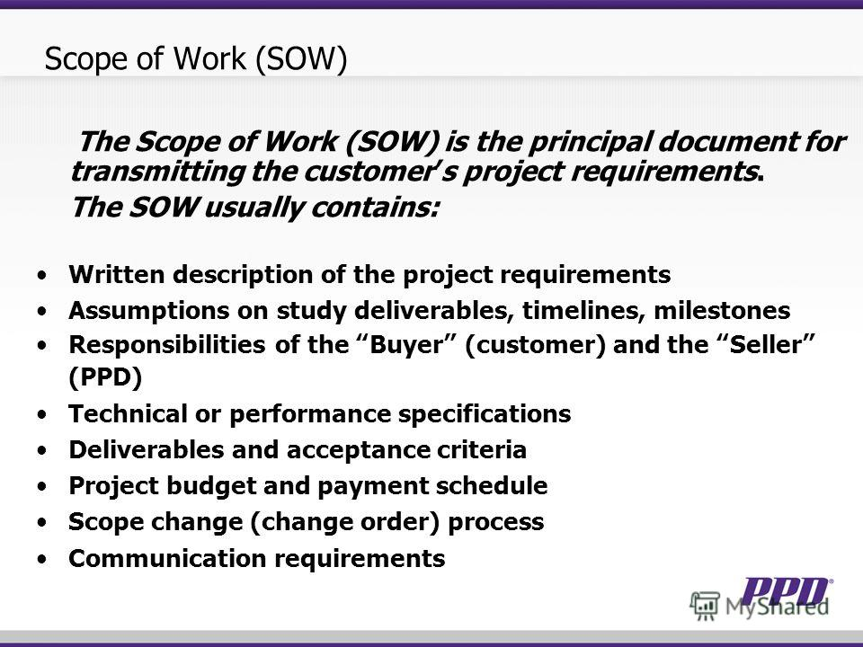 Scope of Work (SOW) The Scope of Work (SOW) is the principal document for transmitting the customers project requirements. The SOW usually contains: Written description of the project requirements Assumptions on study deliverables, timelines, milesto