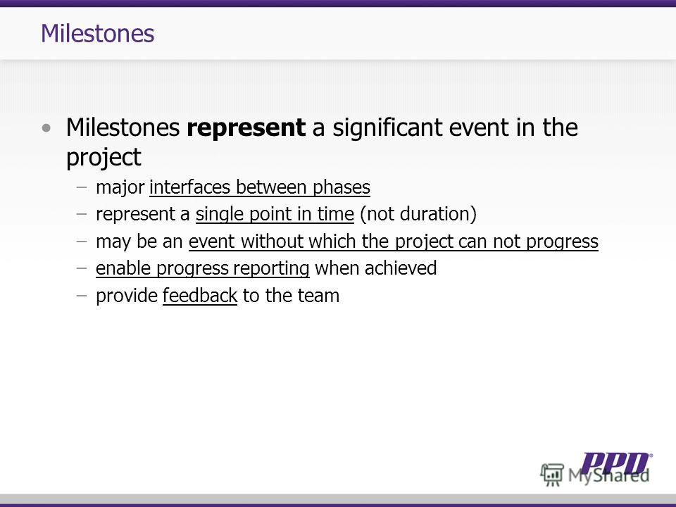 Milestones Milestones represent a significant event in the project major interfaces between phases represent a single point in time (not duration) may be an event without which the project can not progress enable progress reporting when achieved prov