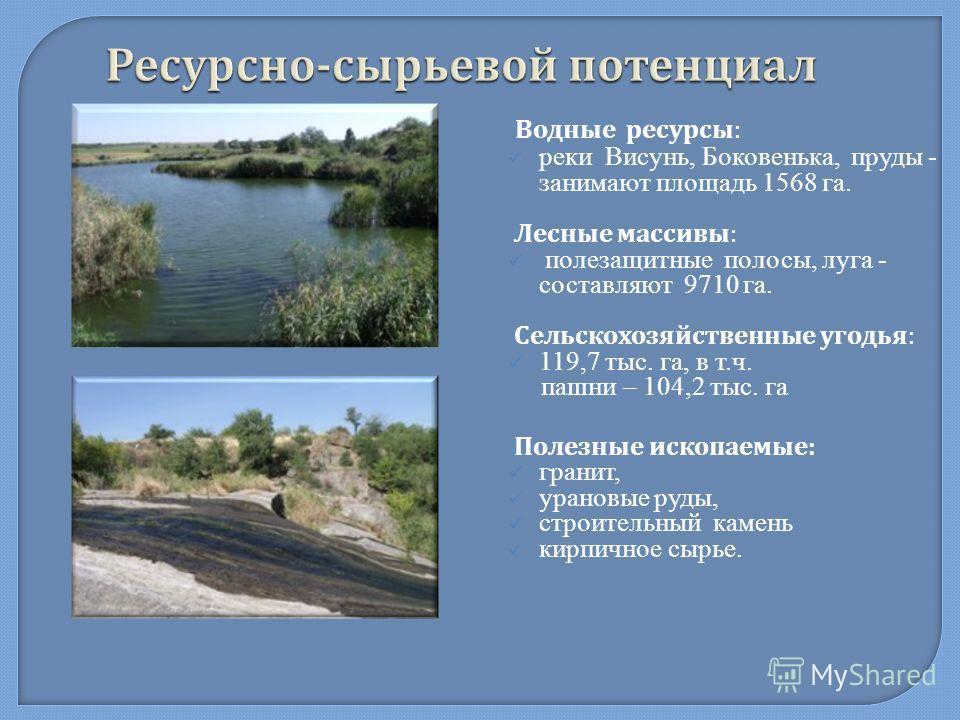 Ресурсно - сырьевой потенциал Водные ресурсы : реки Висунь, Боковенька, пруды - занимают площадь 1568 га. Лесные массивы : полезащитные полосы, луга - составляют 9710 га. Сельскохозяйственные угодья : 119,7 тыс. га, в т.ч. пашни – 104,2 тыс. га Полез