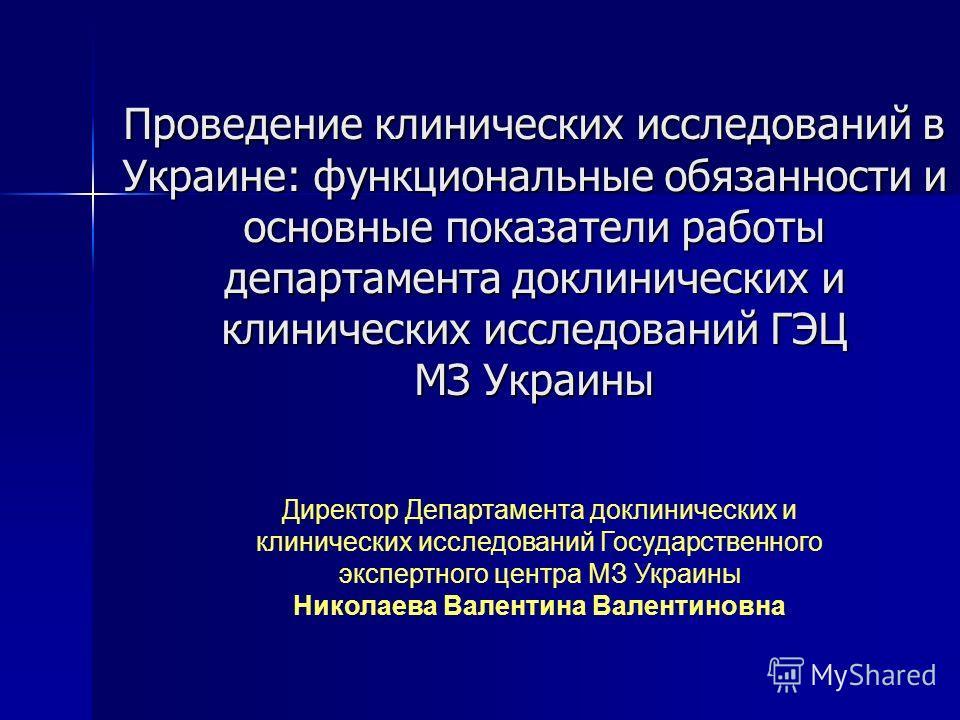 Проведение клинических исследований в Украине: функциональные обязанности и основные показатели работы департамента доклинических и клинических исследований ГЭЦ МЗ Украины Директор Департамента доклинических и клинических исследований Государственног