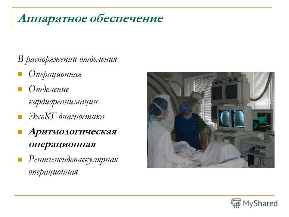 Аппаратное обеспечение В распоряжении отделения Операционная Отделение кардиореанимации ЭхоКГ диагностика Аритмологическая операционная Рентгенендоваскулярная операционная