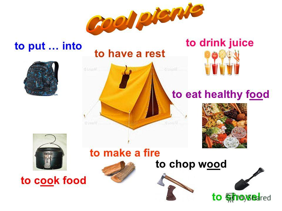 to put … into to drink juice to shovel to cook food to eat healthy food to make a fire to chop wood to have a rest