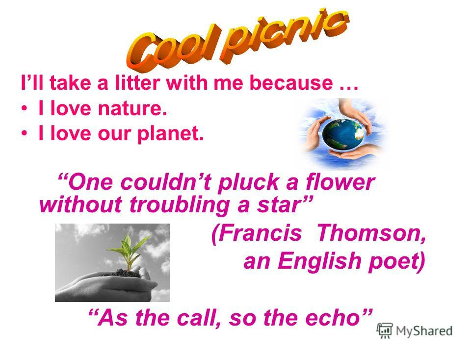 Ill take a litter with me because … I love nature. I love our planet. One couldnt pluck a flower without troubling a star (Francis Thomson, an English poet) As the call, so the echo