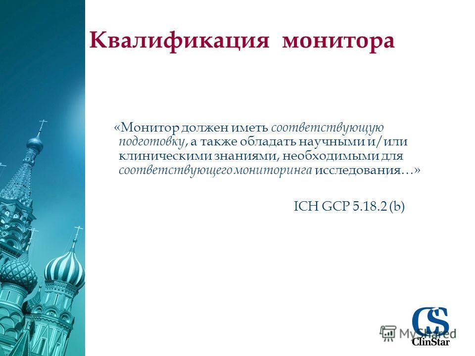 Квалификация монитора «Монитор должен иметь соответствующую подготовку, а также обладать научными и/или клиническими знаниями, необходимыми для соответствующего мониторинга исследования…» ICH GCP 5.18.2 (b)