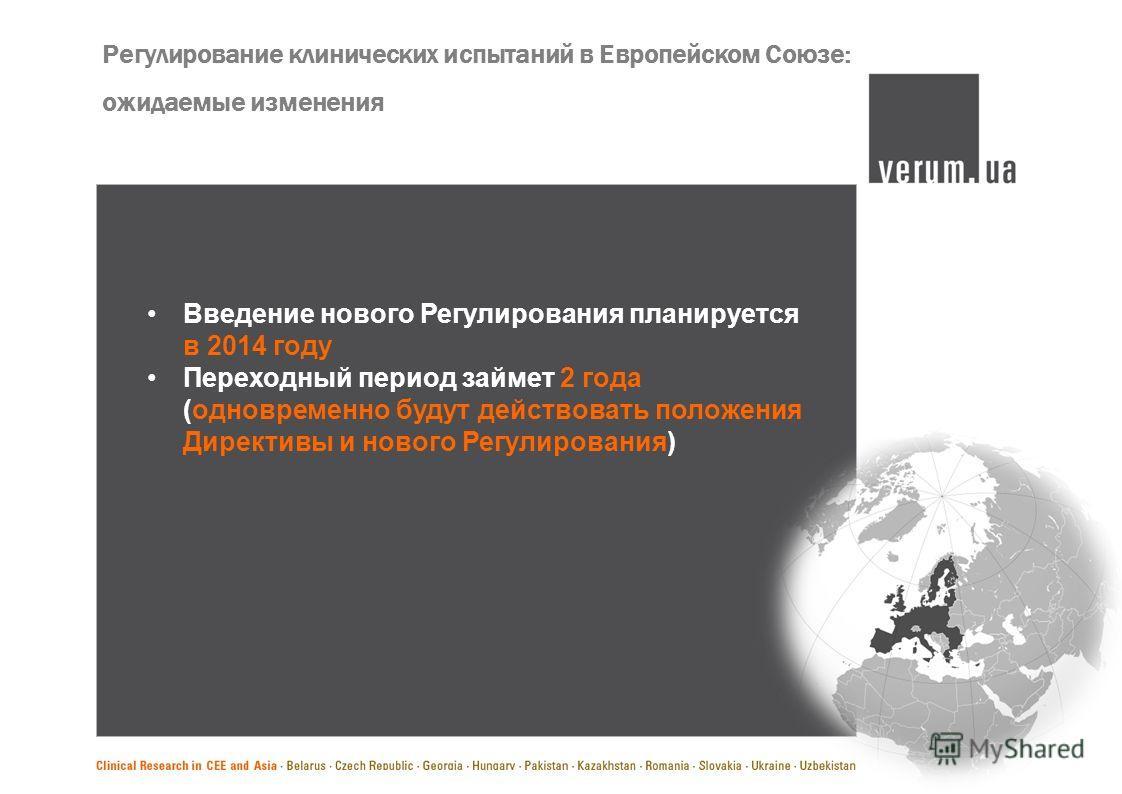 Регулирование клинических испытаний в Европейском Союзе: ожидаемые изменения Введение нового Регулирования планируется в 2014 году Переходный период займет 2 года (одновременно будут действовать положения Директивы и нового Регулирования)